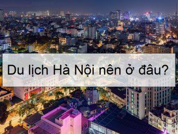 Du lịch Hà Nội nên ở đâu, đặt khách sạn ở quận nào, khu nào?