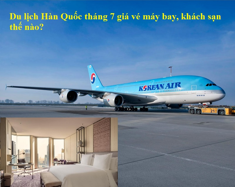 Du lịch Hàn Quốc tháng 7 giá vé máy bay và phòng khách sạn thế nào, có đắt không?