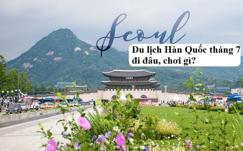 Review du lịch Hàn Quốc tháng 7 chi tiết. Có nên du lịch Hàn Quốc tháng 7 hay không?