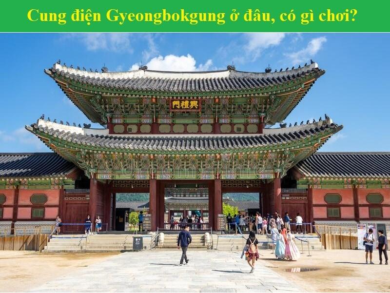 Kinh nghiệm du lịch cung điện Gyeongbokgung Seoul Hàn Quốc. Cung điện Gyeongbokgung Seoul Hàn Quốc ở đâu, giá vé, giờ mở cửa?