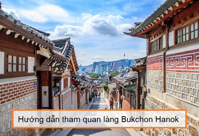 Làng Bukchon Hanok có gì thú vị? Hướng dẫn tham quan làng Bukchon Hanok