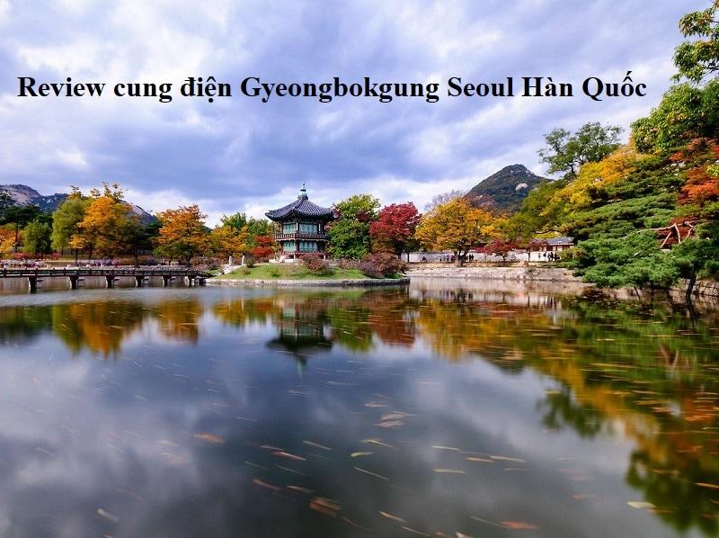 Review cung điện Gyeongbokgung Seoul Hàn Quốc giá vé, điểm tham quan. Kinh nghiệm đi chơi cung điện Gyeongbokgung Seoul Hàn Quốc