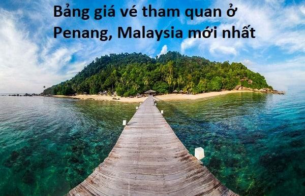 Bảng giá vé tham quan ở Penang Malaysia mới nhất. Bảng giá vé tham quan toàn Malaysia