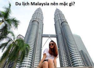 Du lịch Malaysia nên mặc gì? Nên mặc quần áo như thế nào khi du lịch Malaysia?
