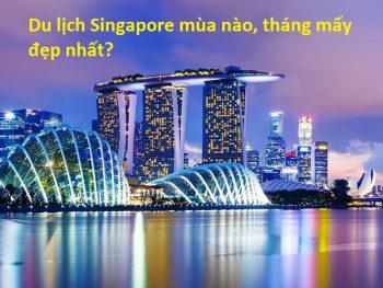 Du lịch Singapore mùa nào, tháng mấy đẹp nhất? Nên đi du lịch Singapore khi nào?
